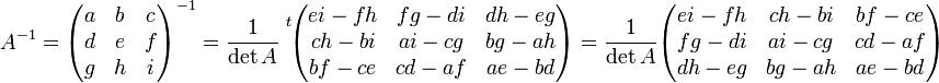 A^{-1} = \begin{pmatrix} a & b & c\\ d & e & f \\ g & h & i \\ \end{pmatrix}^{-1} = {\frac1{\det A}}^{\ t}\! \begin{pmatrix} ei - fh & fg - di & dh - eg \\ ch - bi & ai - cg & bg - ah \\ bf - ce & cd - af & ae - bd \end{pmatrix} =   \frac1{\det A} \begin{pmatrix} ei - fh & ch - bi & bf - ce\\ fg - di & ai - cg &  cd - af\\ dh - eg  & bg - ah  & ae - bd \end{pmatrix}