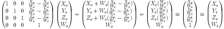 \left( \begin{matrix} 1 & 0 & 0 & \frac{X_e}{W_e}-\frac{X_o}{W_o} \\ 0 & 1 & 0 & \frac{Y_e}{W_e}-\frac{Y_o}{W_o} \\ 0 & 0 & 1 & \frac{Z_e}{W_e}-\frac{Z_o}{W_o} \\ 0 & 0 & 0 & 1  \end{matrix} \right) \left( \begin{matrix} X_o \\ Y_o \\ Z_o \\ W_o  \end{matrix} \right) = \left( \begin{matrix} X_o+W_o(\frac{X_e}{W_e}-\frac{X_o}{W_o}) \\ Y_o+W_o(\frac{Y_e}{W_e}-\frac{Y_o}{W_o}) \\ Z_o+W_o(\frac{Z_e}{W_e}-\frac{Z_o}{W_o})\\ W_o  \end{matrix} \right) =\left( \begin{matrix} X_e (\frac{W_o}{W_e}) \\ Y_e (\frac{W_o}{W_e}) \\ Z_e (\frac{W_o}{W_e})\\ W_o  \end{matrix} \right) \equiv \left( \begin{matrix} \frac{X_e}{W_e} \\ \frac{Y_e}{W_e} \\ \frac{Z_e}{W_e}\\ 1  \end{matrix} \right)   \equiv \left( \begin{matrix} X_e \\ Y_e\\ Z_e\\ W_e \end{matrix} \right)